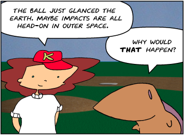 Bridget: The ball just glanced the earth. Maybe impacts are all head-on in outer space. | Meg: Why would that happen?
