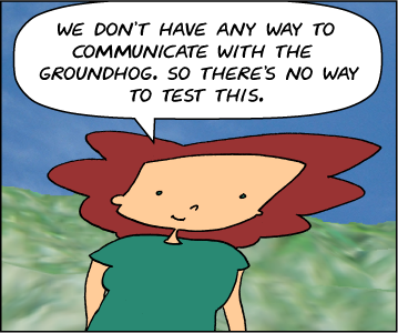 Bridget: We don't have any way to communicate with the groundhog. So there's no way to test the claim.