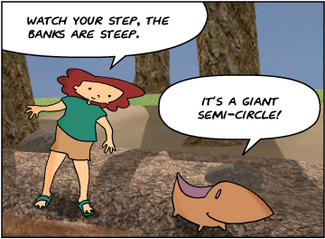 Bridget: Watch your step, the banks are steep. | Meg: It's a giant semi-circle!