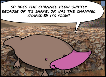 Zeke: So does the channel flow swiftly because of its shape, or was the channel shaped by its flow?